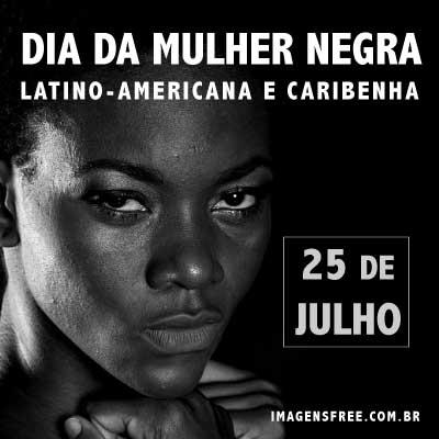 Dia da Mulher Negra - dia 25 de julho celebra-se o Dia Internacional da Mulher Negra Latino-Americana e Caribenha